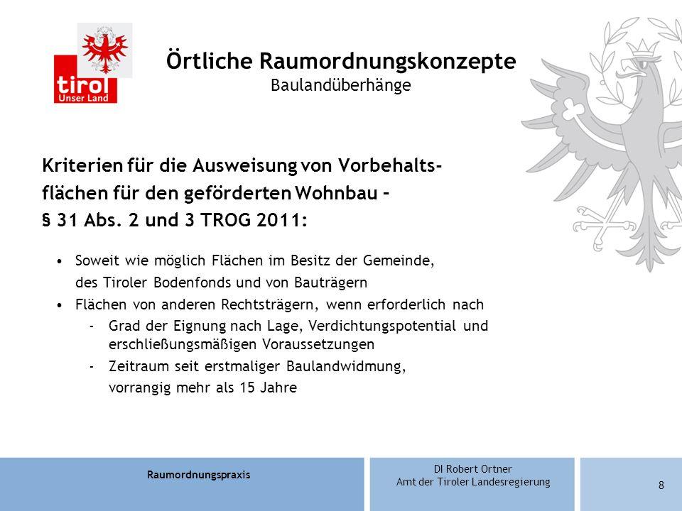 Raumordnungspraxis DI Robert Ortner Amt der Tiroler Landesregierung 8 Örtliche Raumordnungskonzepte Baulandüberhänge Kriterien für die Ausweisung von Vorbehalts- flächen für den geförderten Wohnbau – § 31 Abs.