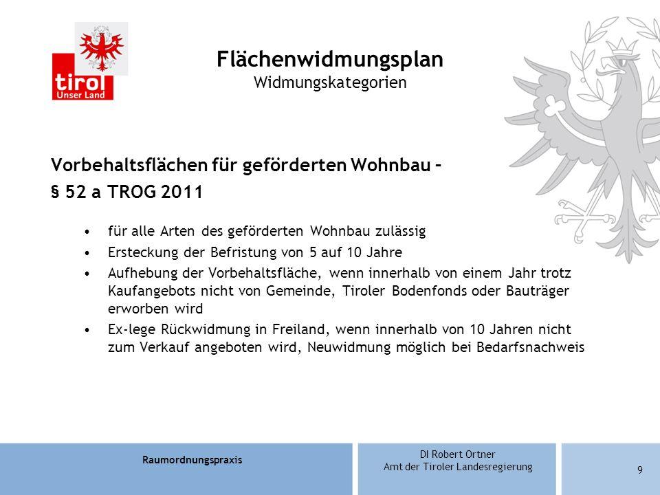 Raumordnungspraxis DI Robert Ortner Amt der Tiroler Landesregierung 9 Flächenwidmungsplan Widmungskategorien Vorbehaltsflächen für geförderten Wohnbau – § 52 a TROG 2011 für alle Arten des geförderten Wohnbau zulässig Ersteckung der Befristung von 5 auf 10 Jahre Aufhebung der Vorbehaltsfläche, wenn innerhalb von einem Jahr trotz Kaufangebots nicht von Gemeinde, Tiroler Bodenfonds oder Bauträger erworben wird Ex-lege Rückwidmung in Freiland, wenn innerhalb von 10 Jahren nicht zum Verkauf angeboten wird, Neuwidmung möglich bei Bedarfsnachweis