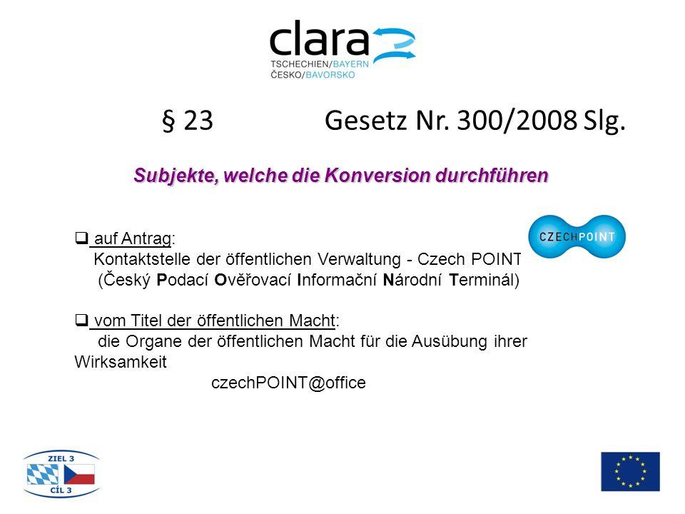 § 23 Gesetz Nr. 300/2008 Slg. Subjekte, welche die Konversion durchführen  auf Antrag: Kontaktstelle der öffentlichen Verwaltung - Czech POINT (Český