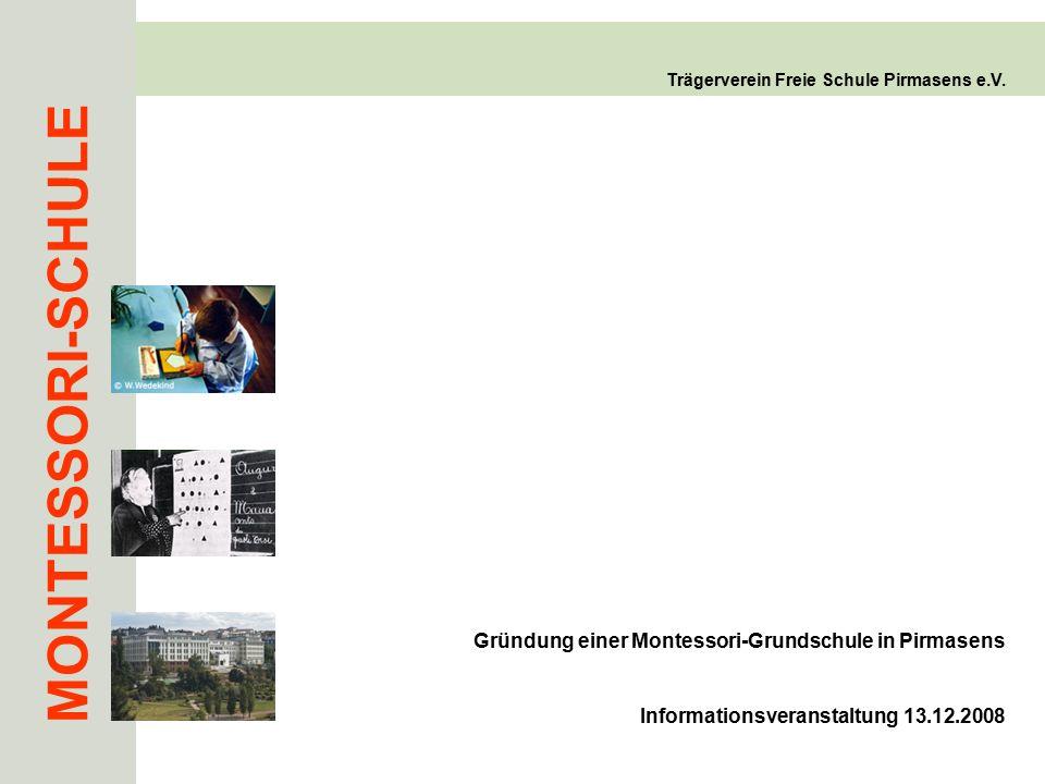 MONTESSORI-SCHULE Trägerverein Freie Schule Pirmasens e.V. Gründung einer Montessori-Grundschule in Pirmasens Informationsveranstaltung 13.12.2008