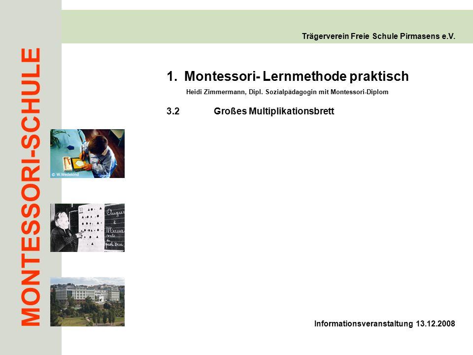 MONTESSORI-SCHULE Trägerverein Freie Schule Pirmasens e.V. 3.2Großes Multiplikationsbrett 1.Montessori- Lernmethode praktisch Heidi Zimmermann, Dipl.