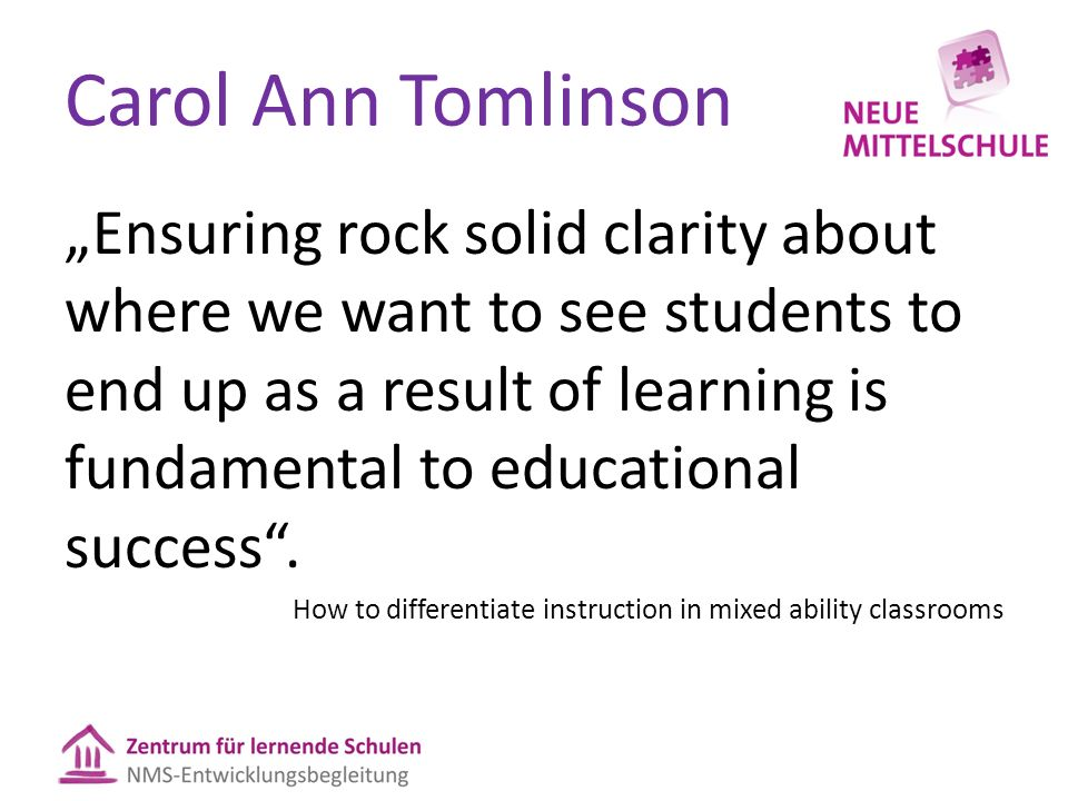 "Carol Ann Tomlinson ""Ensuring rock solid clarity about where we want to see students to end up as a result of learning is fundamental to educational success ."
