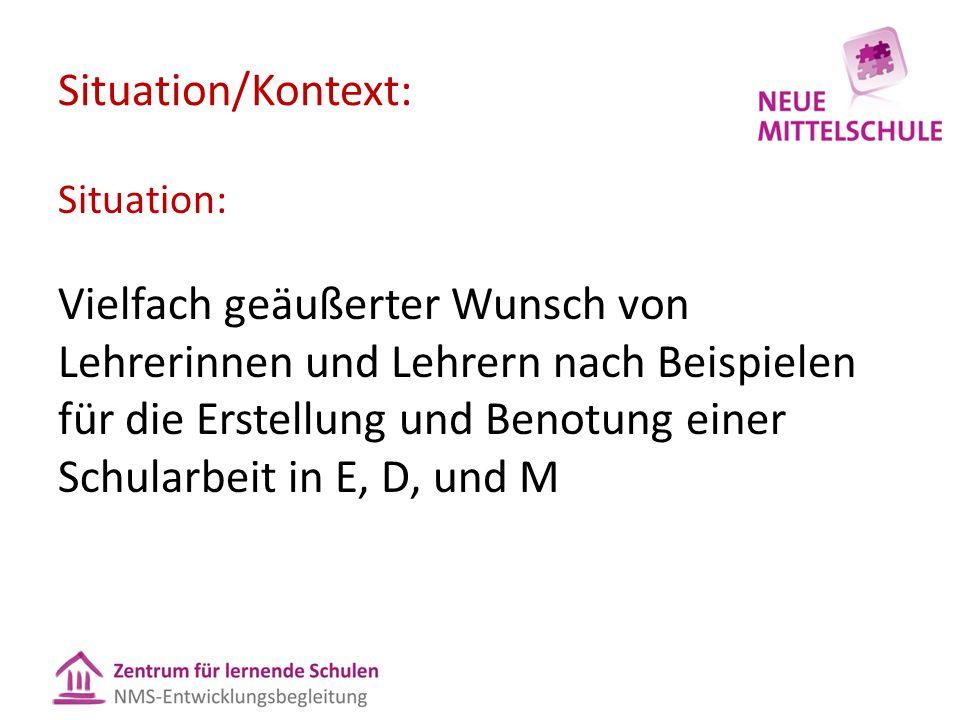 Situation/Kontext: Situation: Vielfach geäußerter Wunsch von Lehrerinnen und Lehrern nach Beispielen für die Erstellung und Benotung einer Schularbeit in E, D, und M