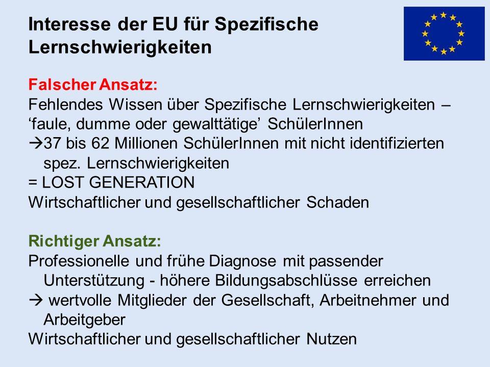 Interesse der EU für Spezifische Lernschwierigkeiten Falscher Ansatz: Fehlendes Wissen über Spezifische Lernschwierigkeiten – 'faule, dumme oder gewalttätige' SchülerInnen  37 bis 62 Millionen SchülerInnen mit nicht identifizierten spez.