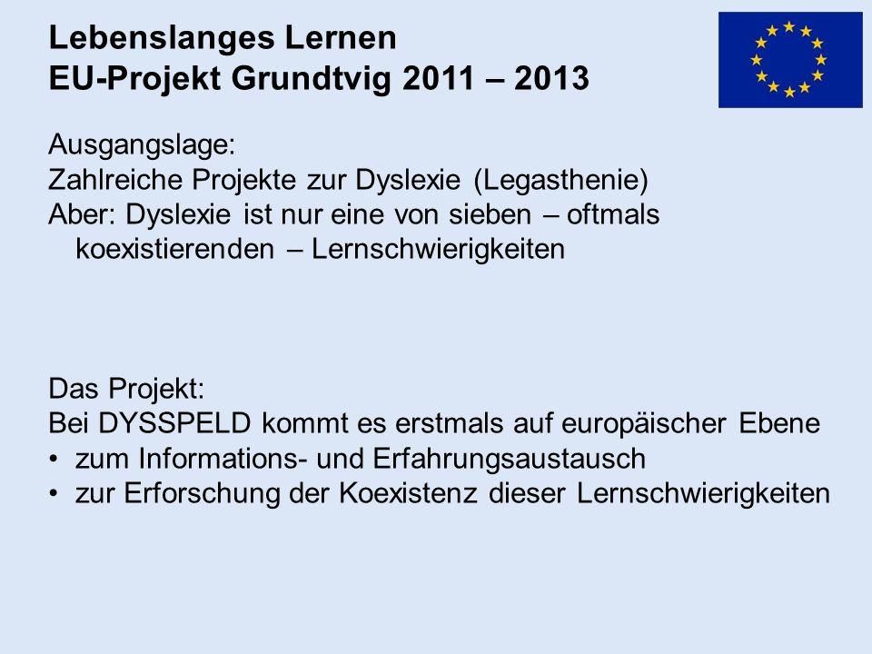 Lebenslanges Lernen EU-Projekt Grundtvig 2011 – 2013 Ausgangslage: Zahlreiche Projekte zur Dyslexie (Legasthenie) Aber: Dyslexie ist nur eine von sieben – oftmals koexistierenden – Lernschwierigkeiten Das Projekt: Bei DYSSPELD kommt es erstmals auf europäischer Ebene zum Informations- und Erfahrungsaustausch zur Erforschung der Koexistenz dieser Lernschwierigkeiten