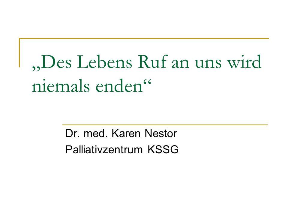 """Des Lebens Ruf an uns wird niemals enden Dr. med. Karen Nestor Palliativzentrum KSSG"