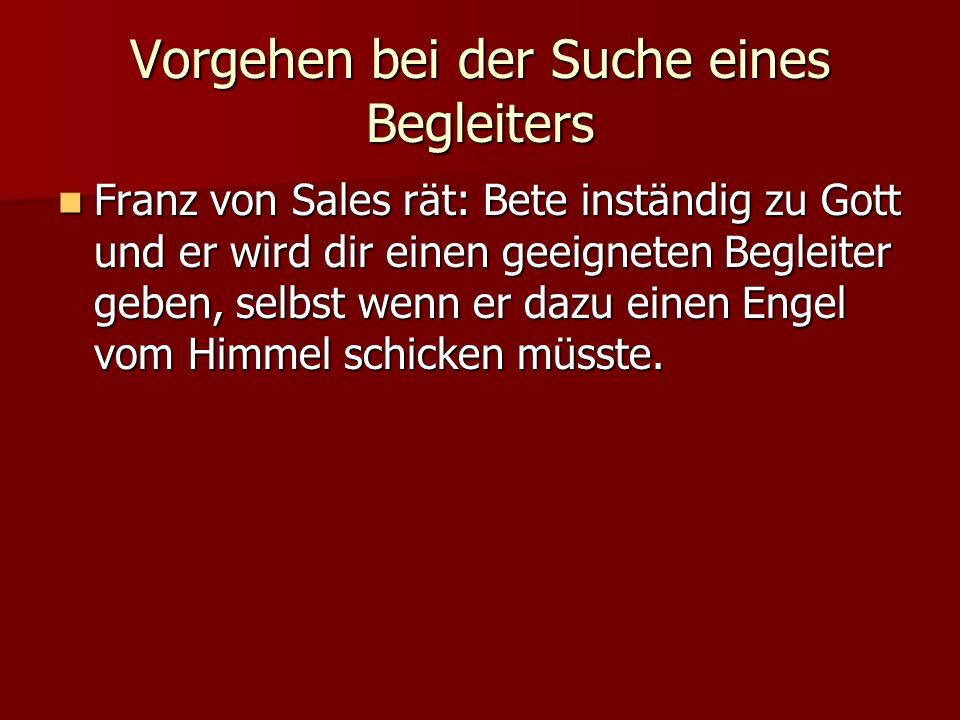Vorgehen bei der Suche eines Begleiters Franz von Sales rät: Bete inständig zu Gott und er wird dir einen geeigneten Begleiter geben, selbst wenn er dazu einen Engel vom Himmel schicken müsste.