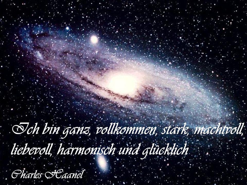 Ich bin ganz, vollkommen, stark, machtvoll, liebevoll, harmonisch und glücklich Charles Haanel