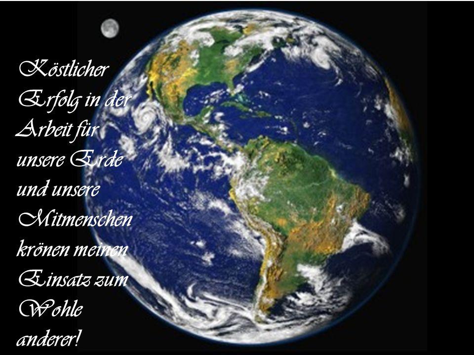 Köstlicher Erfolg in der Arbeit für unsere Erde und unsere Mitmenschen krönen meinen Einsatz zum Wohle anderer!