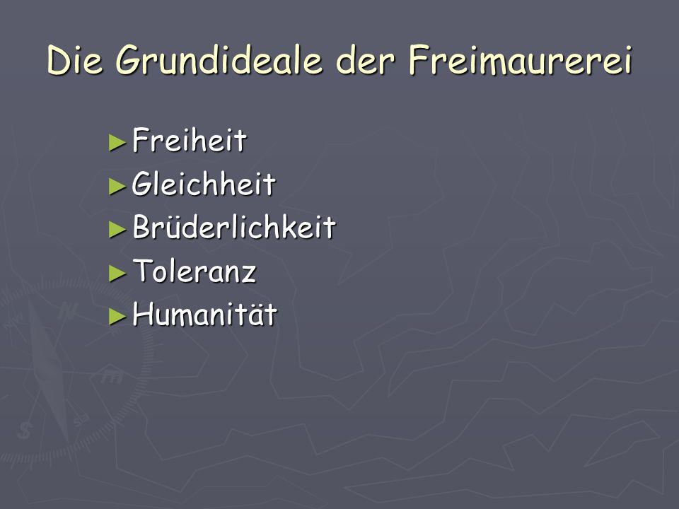 Die Grundideale der Freimaurerei ► Freiheit ► Gleichheit ► Brüderlichkeit ► Toleranz ► Humanität