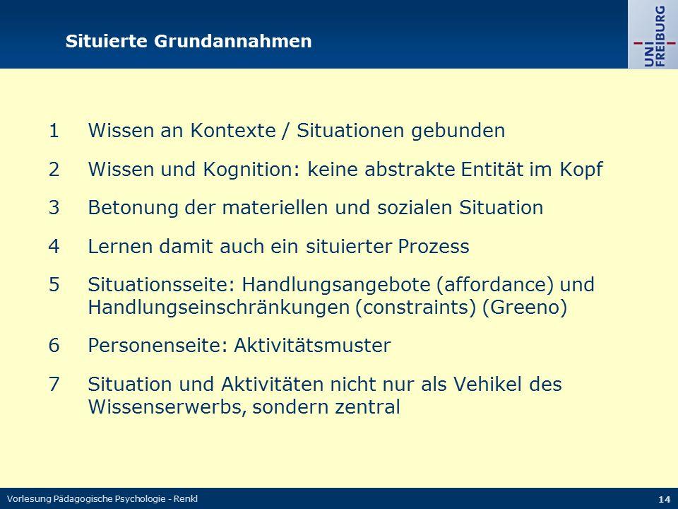Vorlesung Pädagogische Psychologie - Renkl 14 Situierte Grundannahmen 1Wissen an Kontexte / Situationen gebunden 2Wissen und Kognition: keine abstrakt