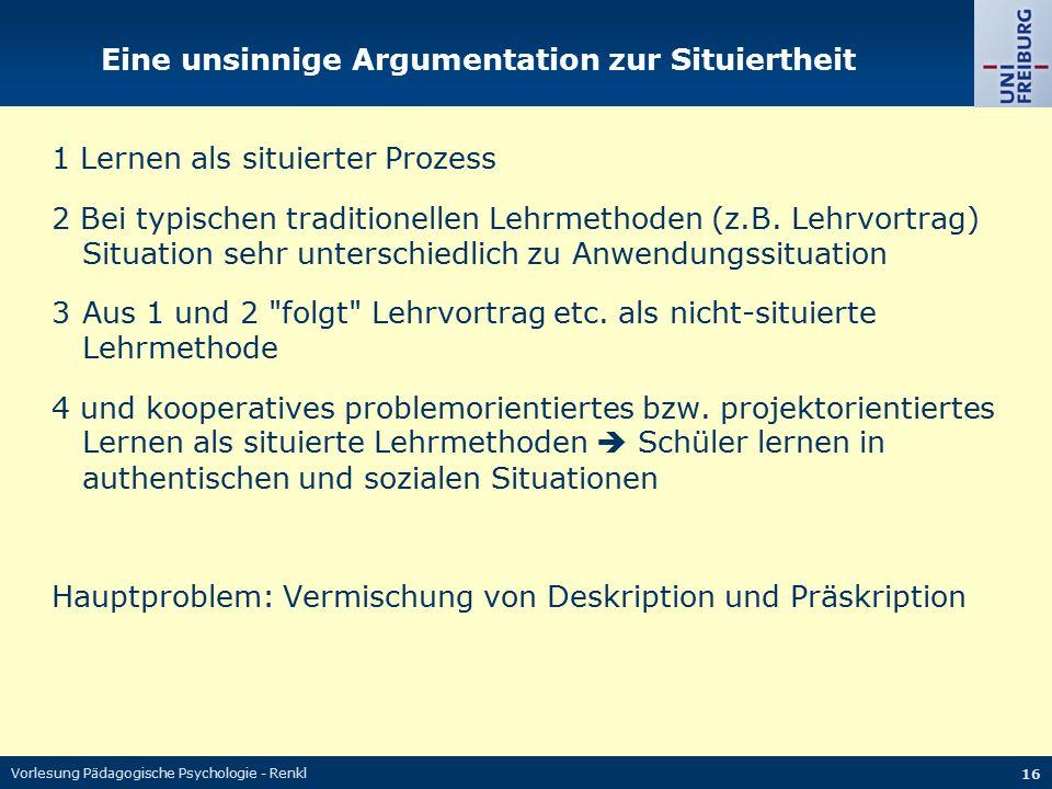 Vorlesung Pädagogische Psychologie - Renkl 16 Eine unsinnige Argumentation zur Situiertheit 1 Lernen als situierter Prozess 2 Bei typischen traditione