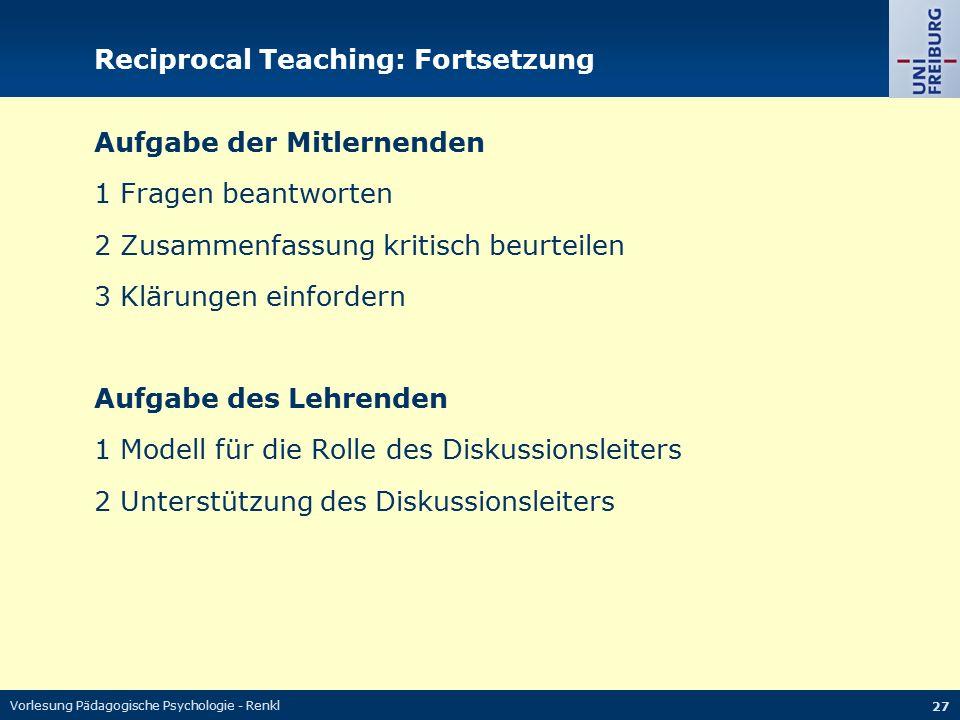 Vorlesung Pädagogische Psychologie - Renkl 27 Reciprocal Teaching: Fortsetzung Aufgabe der Mitlernenden 1 Fragen beantworten 2 Zusammenfassung kritisc
