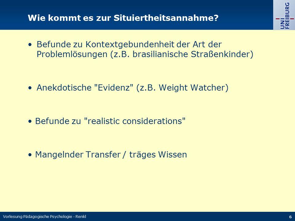 Vorlesung Pädagogische Psychologie - Renkl 6 Wie kommt es zur Situiertheitsannahme? Befunde zu Kontextgebundenheit der Art der Problemlösungen (z.B. b