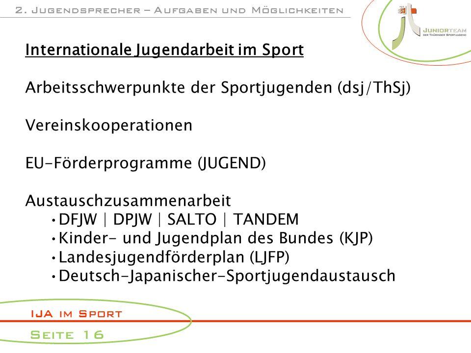IJA im Sport Seite 16 2. Jugendsprecher – Aufgaben und Möglichkeiten Internationale Jugendarbeit im Sport Arbeitsschwerpunkte der Sportjugenden (dsj/T