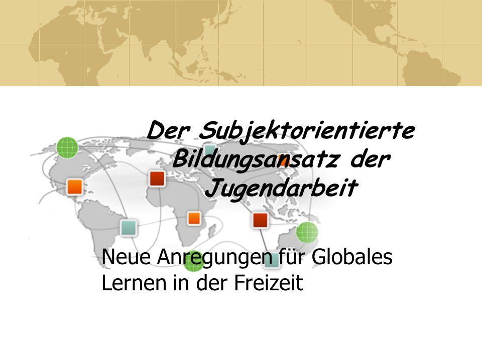 Der Subjektorientierte Bildungsansatz der Jugendarbeit Neue Anregungen für Globales Lernen in der Freizeit