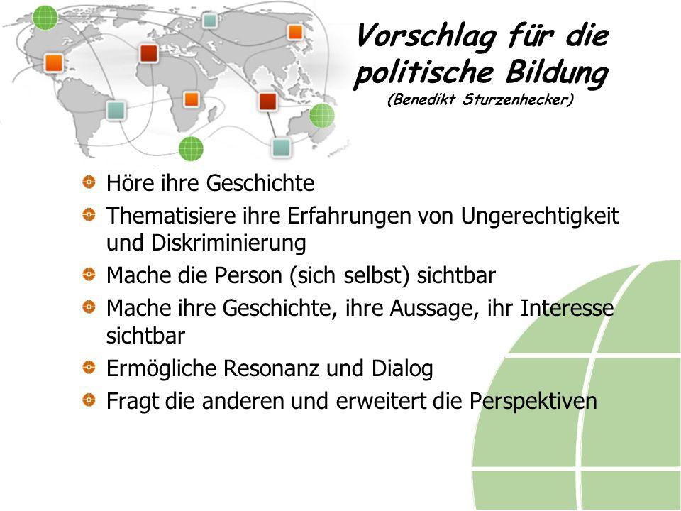 Vorschlag für die politische Bildung (Benedikt Sturzenhecker) Höre ihre Geschichte Thematisiere ihre Erfahrungen von Ungerechtigkeit und Diskriminierung Mache die Person (sich selbst) sichtbar Mache ihre Geschichte, ihre Aussage, ihr Interesse sichtbar Ermögliche Resonanz und Dialog Fragt die anderen und erweitert die Perspektiven