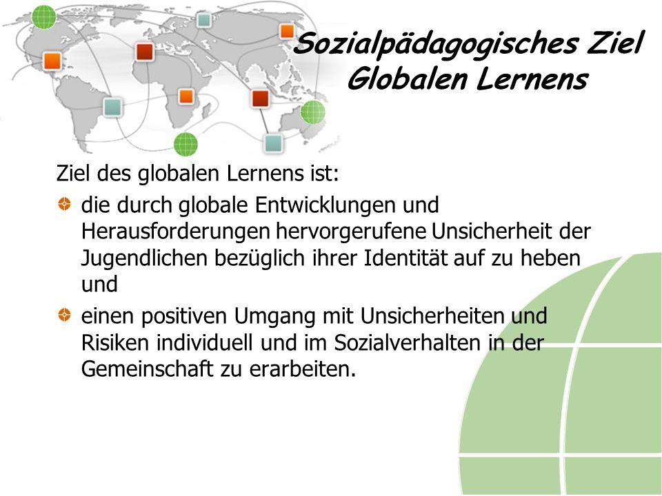 Sozialpädagogisches Ziel Globalen Lernens Ziel des globalen Lernens ist: die durch globale Entwicklungen und Herausforderungen hervorgerufene Unsicherheit der Jugendlichen bezüglich ihrer Identität auf zu heben und einen positiven Umgang mit Unsicherheiten und Risiken individuell und im Sozialverhalten in der Gemeinschaft zu erarbeiten.