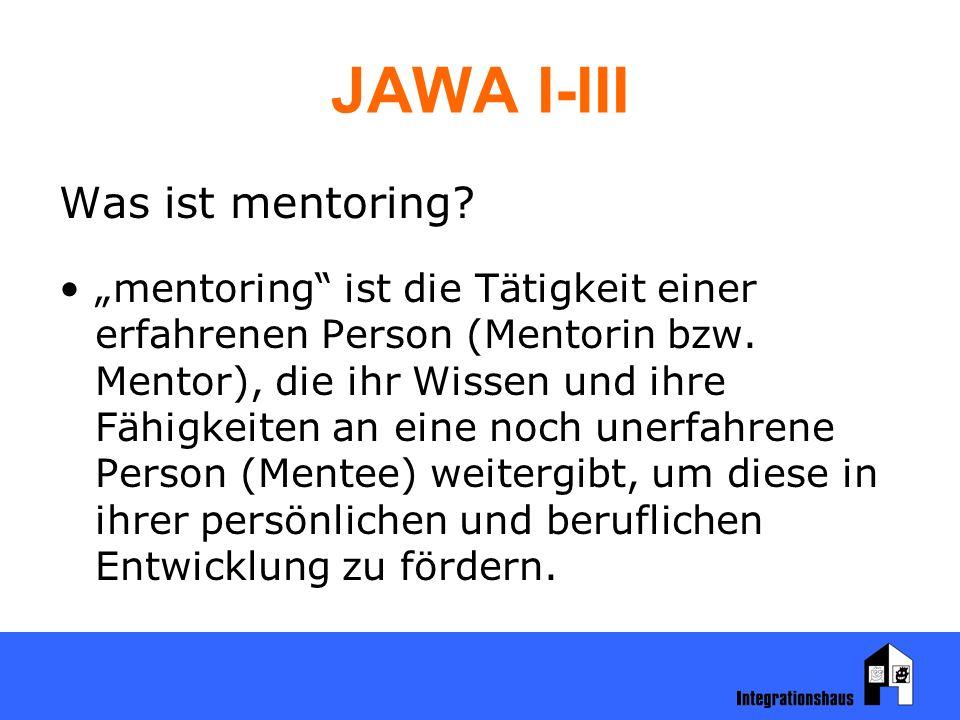 """JAWA I-III Was ist mentoring? """"mentoring"""" ist die Tätigkeit einer erfahrenen Person (Mentorin bzw. Mentor), die ihr Wissen und ihre Fähigkeiten an ein"""
