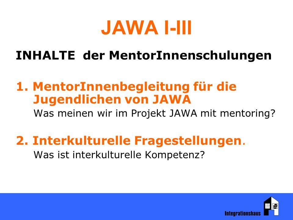 JAWA I-III INHALTE der MentorInnenschulungen 1. MentorInnenbegleitung für die Jugendlichen von JAWA Was meinen wir im Projekt JAWA mit mentoring? 2. I