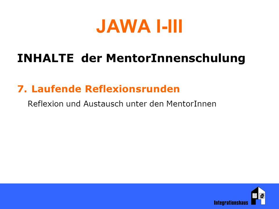 JAWA I-III INHALTE der MentorInnenschulung 7. Laufende Reflexionsrunden Reflexion und Austausch unter den MentorInnen
