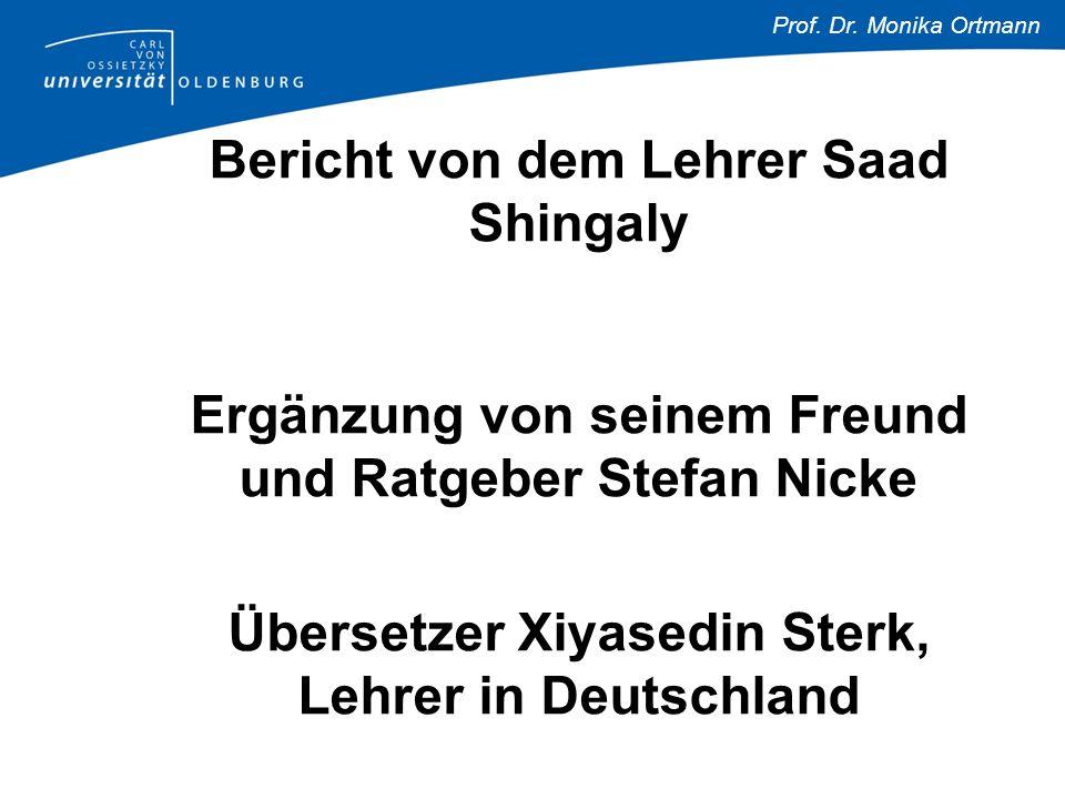 Prof. Dr. Monika Ortmann Bericht von dem Lehrer Saad Shingaly Ergänzung von seinem Freund und Ratgeber Stefan Nicke Übersetzer Xiyasedin Sterk, Lehrer