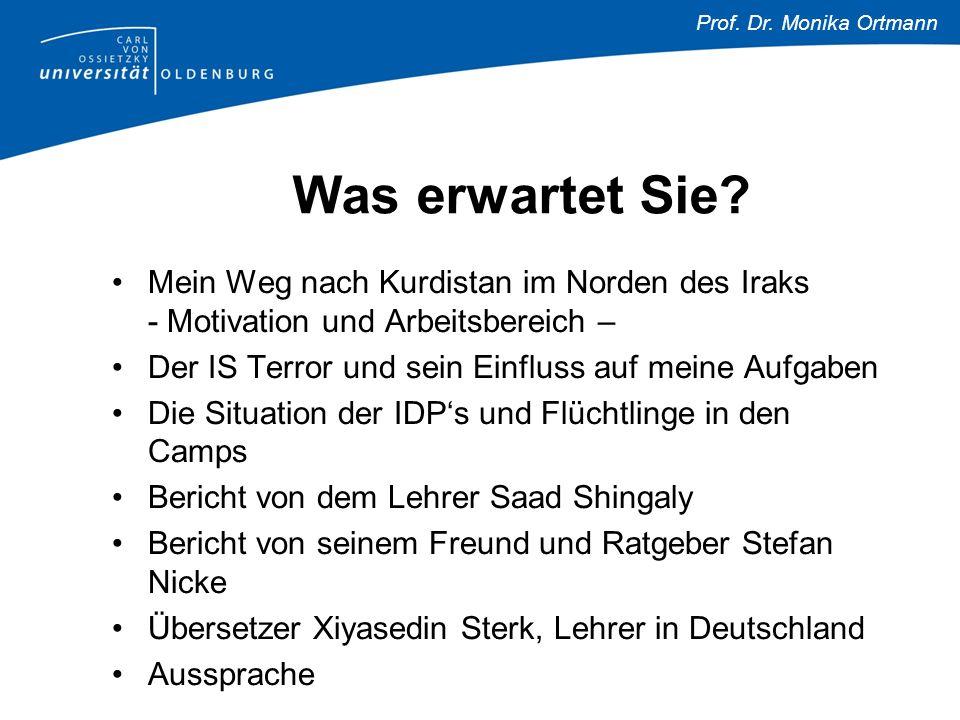 Prof. Dr. Monika Ortmann Was erwartet Sie? Mein Weg nach Kurdistan im Norden des Iraks - Motivation und Arbeitsbereich – Der IS Terror und sein Einflu