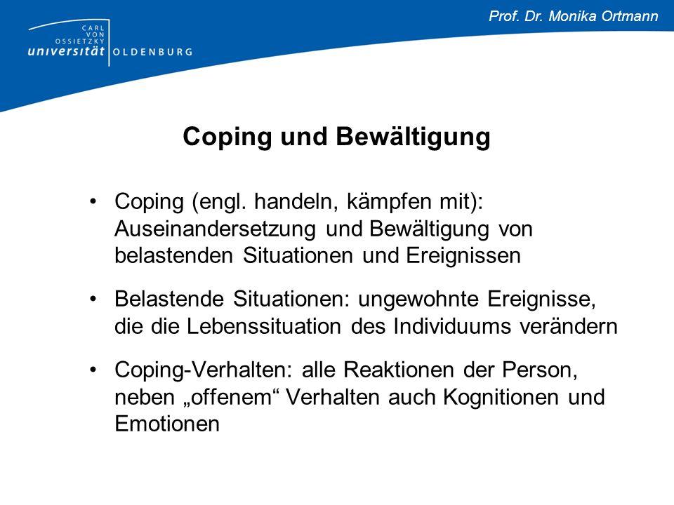 Prof. Dr. Monika Ortmann Coping und Bewältigung Coping (engl. handeln, kämpfen mit): Auseinandersetzung und Bewältigung von belastenden Situationen un
