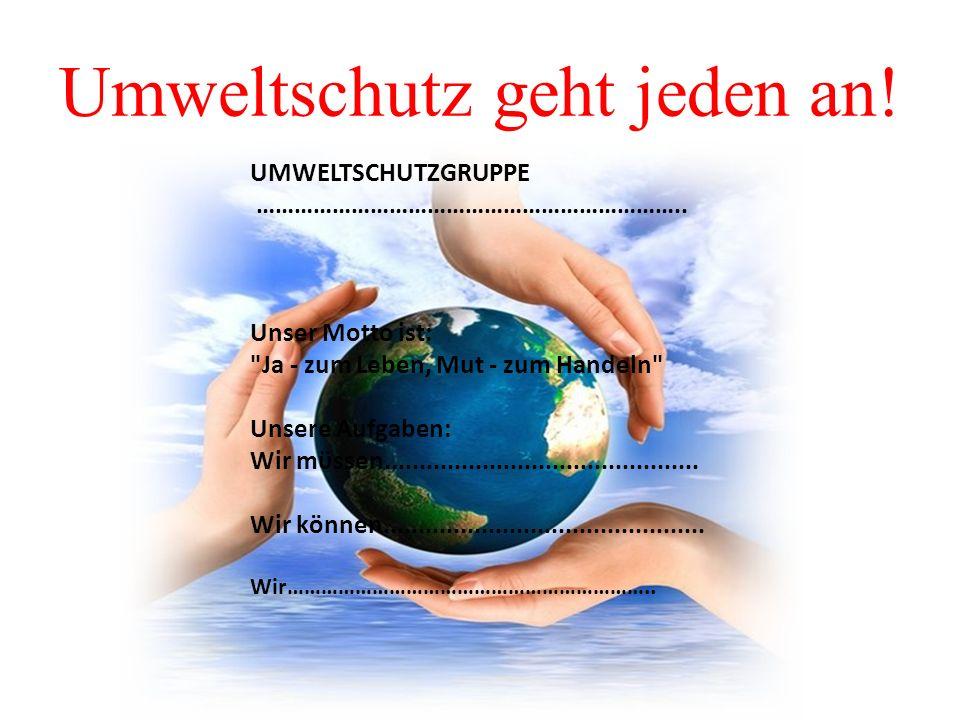 Umweltschutz geht jeden an. UMWELTSCHUTZGRUPPE …………………………………………………………..