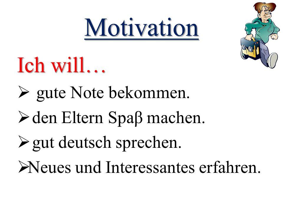 Motivation Ich will…  gute Note bekommen.  den Eltern Spaβ machen.