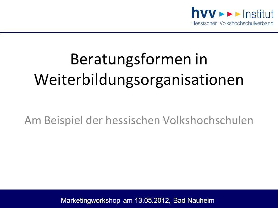 Marketingworkshop am 13.05.2012, Bad Nauheim 2 Beratungsformen in Weiterbildungsorganisationen Ein Projekt des hvv – Instituts Verantwortlich: Dr.