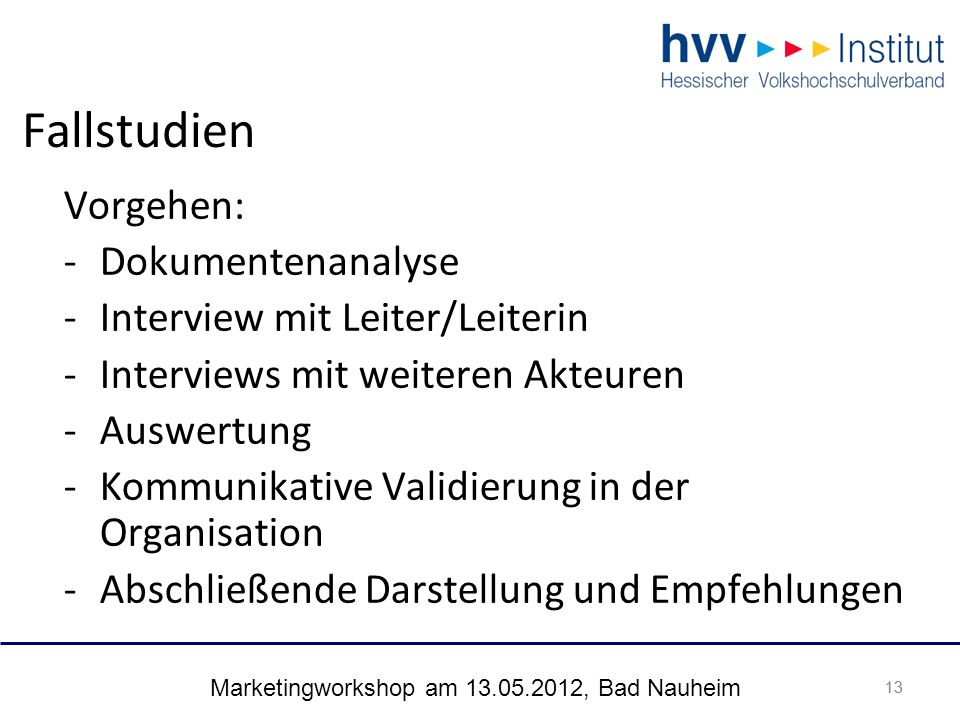 Marketingworkshop am 13.05.2012, Bad Nauheim 13 Fallstudien 13 Vorgehen: -Dokumentenanalyse -Interview mit Leiter/Leiterin -Interviews mit weiteren Ak