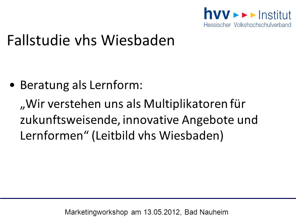 "Marketingworkshop am 13.05.2012, Bad Nauheim 18 Fallstudie vhs Wiesbaden Beratung als Lernform: ""Wir verstehen uns als Multiplikatoren für zukunftswei"