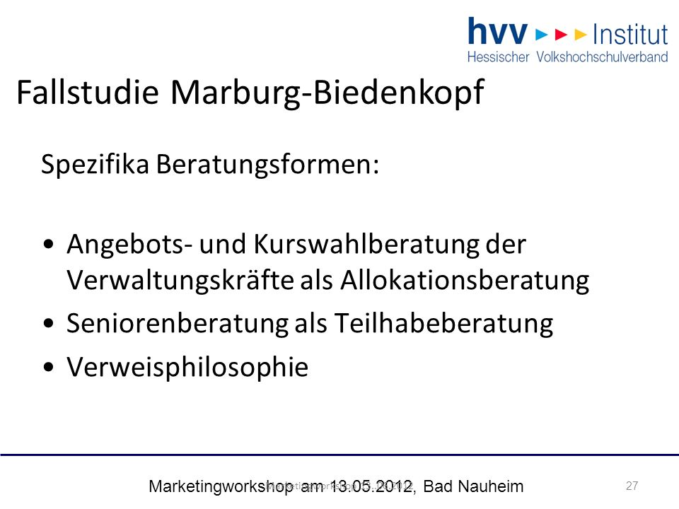 Marketingworkshop am 13.05.2012, Bad Nauheim 27 Spezifika Beratungsformen: Angebots- und Kurswahlberatung der Verwaltungskräfte als Allokationsberatung Seniorenberatung als Teilhabeberatung Verweisphilosophie 27 Marketingworkshop 13..06.2012 Fallstudie Marburg-Biedenkopf