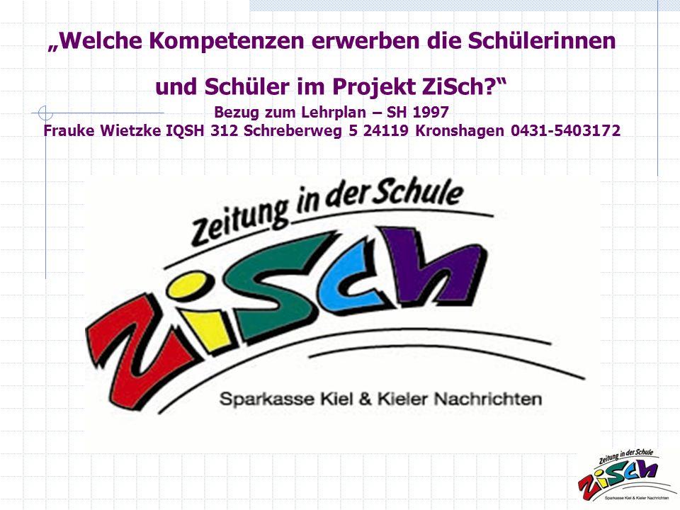 """""""Welche Kompetenzen erwerben die Schülerinnen und Schüler im Projekt ZiSch Bezug zum Lehrplan – SH 1997 Frauke Wietzke IQSH 312 Schreberweg 5 24119 Kronshagen 0431-5403172"""