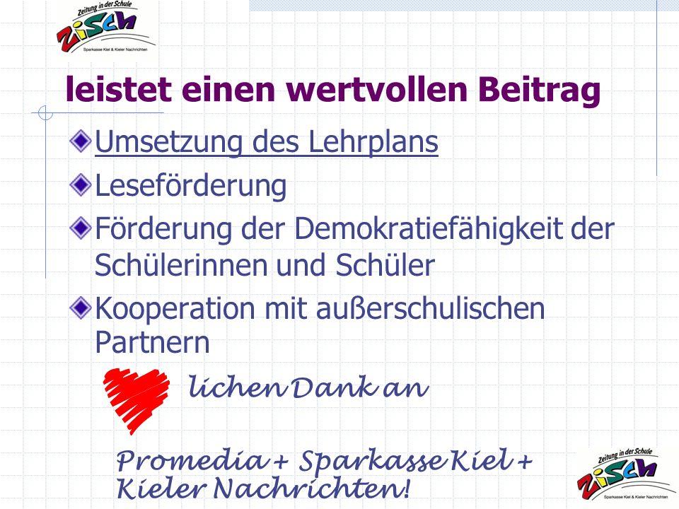 leistet einen wertvollen Beitrag Umsetzung des Lehrplans Leseförderung Förderung der Demokratiefähigkeit der Schülerinnen und Schüler Kooperation mit außerschulischen Partnern lichen Dank an Promedia + Sparkasse Kiel + Kieler Nachrichten!