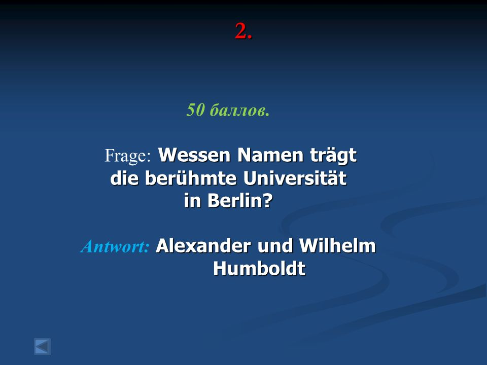 2. 50 баллов. Wessen Namen trägt Frage: Wessen Namen trägt die berühmte Universität in Berlin? Alexander und Wilhelm Antwort: Alexander und Wilhelm Hu
