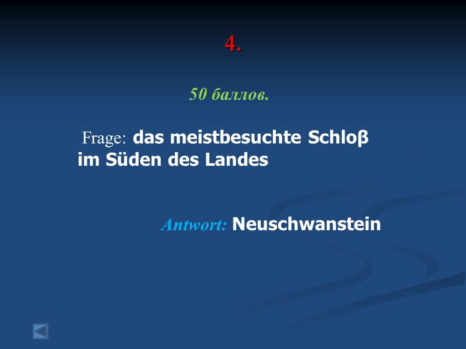 4. 50 баллов. Frage: das meistbesuchte Schloβ im Süden des Landes Antwort: Neuschwanstein