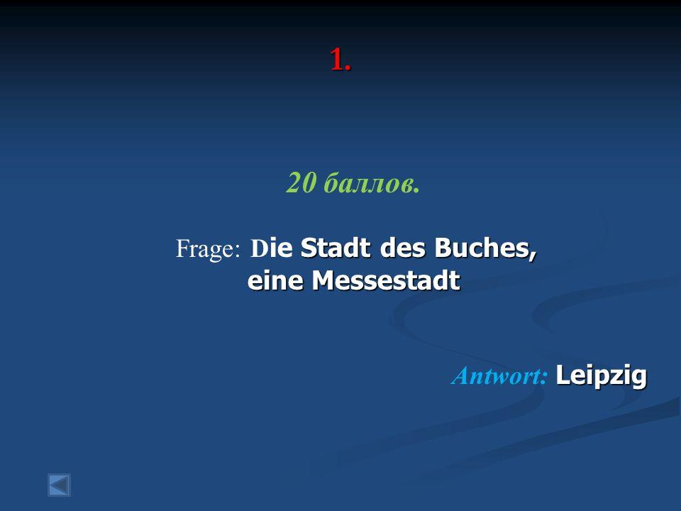 1. 20 баллов. Stadt des Buches, Frage: D ie Stadt des Buches, eine Messestadt Leipzig Antwort: Leipzig