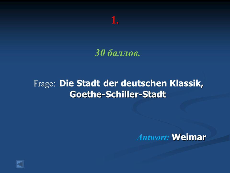 1. 30 баллов., Goethe-Schiller-Stadt Frage: Die Stadt der deutschen Klassik, Goethe-Schiller-Stadt Weimar Antwort: Weimar