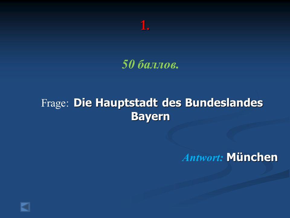 1. 50 баллов. Die Hauptstadt des Bundeslandes Bayern Frage: Die Hauptstadt des Bundeslandes Bayern München Antwort: München