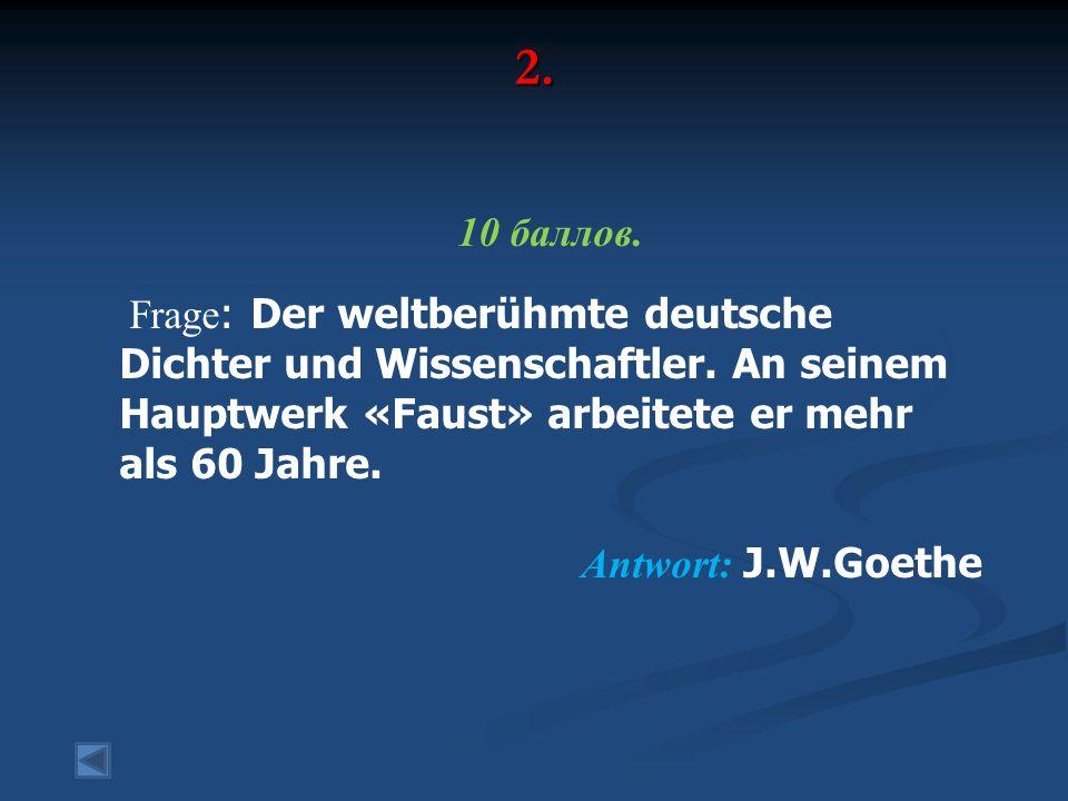 2. 10 баллов. Frage : Der weltberühmte deutsche Dichter und Wissenschaftler. An seinem Hauptwerk «Faust» arbeitete er mehr als 60 Jahre. Antwort: J.W.