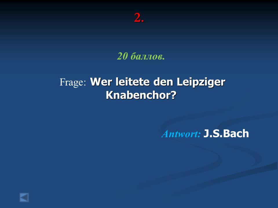 2. 20 баллов. Wer leitete den Leipziger Knabenchor? Frage: Wer leitete den Leipziger Knabenchor? Antwort: J.S.Bach