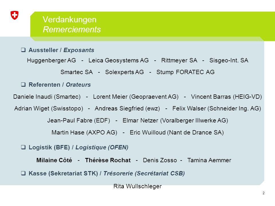 2 Verdankungen Remerciements  Aussteller / Exposants  Referenten / Orateurs  Logistik (BFE) / Logistique (OFEN)  Kasse (Sekretariat STK) / Trésorerie (Secrétariat CSB) Huggenberger AG - Leica Geosystems AG - Rittmeyer SA - Sisgeo-Int.