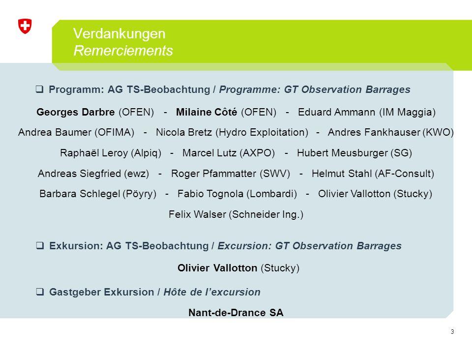 3 Verdankungen Remerciements  Programm: AG TS-Beobachtung / Programme: GT Observation Barrages Georges Darbre (OFEN) - Milaine Côté (OFEN) - Eduard Ammann (IM Maggia) Andrea Baumer (OFIMA) - Nicola Bretz (Hydro Exploitation) - Andres Fankhauser (KWO) Raphaël Leroy (Alpiq) - Marcel Lutz (AXPO) - Hubert Meusburger (SG) Andreas Siegfried (ewz) - Roger Pfammatter (SWV) - Helmut Stahl (AF-Consult) Barbara Schlegel (Pöyry) - Fabio Tognola (Lombardi) - Olivier Vallotton (Stucky) Felix Walser (Schneider Ing.)  Exkursion: AG TS-Beobachtung / Excursion: GT Observation Barrages Olivier Vallotton (Stucky)  Gastgeber Exkursion / Hôte de l'excursion Nant-de-Drance SA