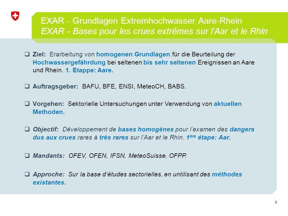 5 EXAR - Grundlagen Extremhochwasser Aare-Rhein EXAR - Bases pour les crues extrêmes sur l'Aar et le Rhin  Objectif: Développement de bases homogènes pour l'examen des dangers dus aux crues rares à très rares sur l'Aar et le Rhin.