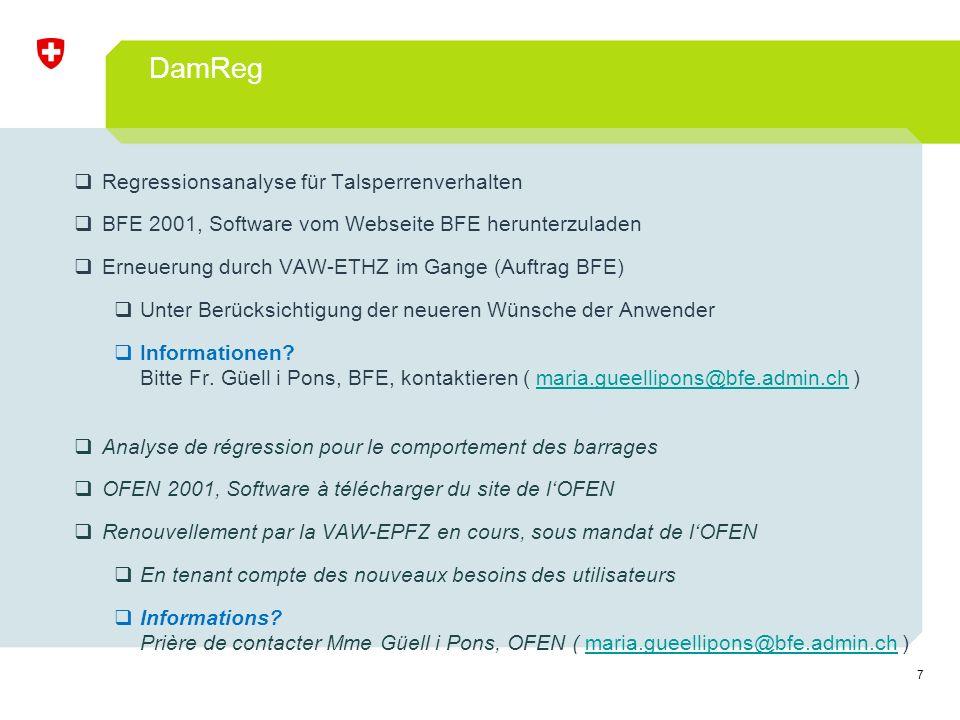 7 DamReg  Regressionsanalyse für Talsperrenverhalten  BFE 2001, Software vom Webseite BFE herunterzuladen  Erneuerung durch VAW-ETHZ im Gange (Auftrag BFE)  Unter Berücksichtigung der neueren Wünsche der Anwender  Informationen.