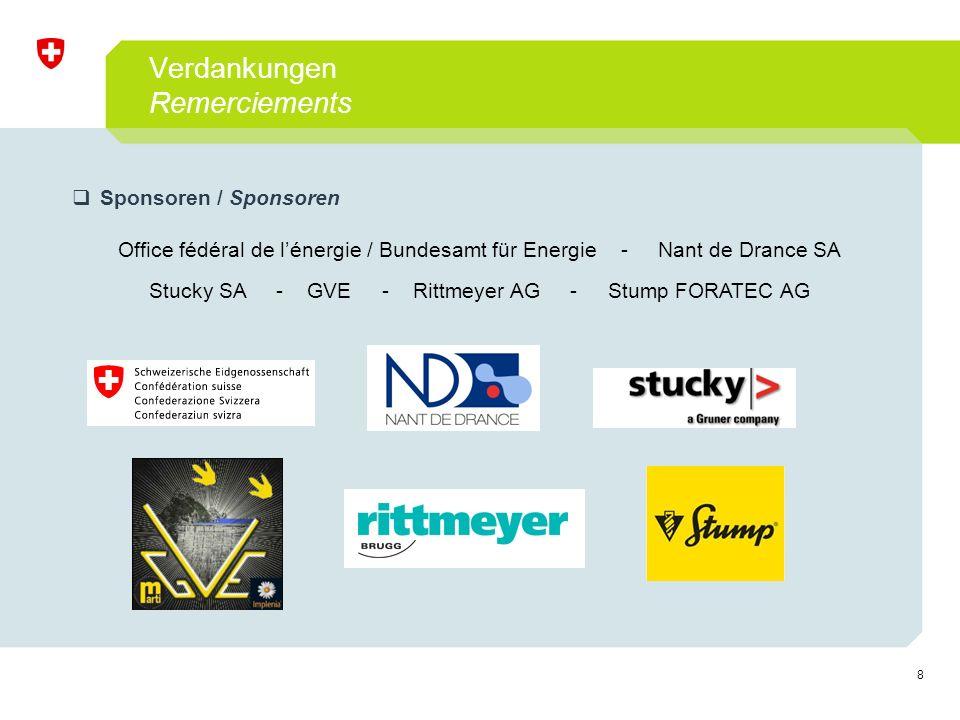 8 Verdankungen Remerciements  Sponsoren / Sponsoren Office fédéral de l'énergie / Bundesamt für Energie - Nant de Drance SA Stucky SA - GVE - Rittmeyer AG - Stump FORATEC AG