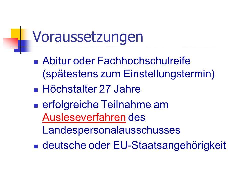 Voraussetzungen Abitur oder Fachhochschulreife (spätestens zum Einstellungstermin) Höchstalter 27 Jahre erfolgreiche Teilnahme am Ausleseverfahren des Landespersonalausschusses Ausleseverfahren deutsche oder EU-Staatsangehörigkeit