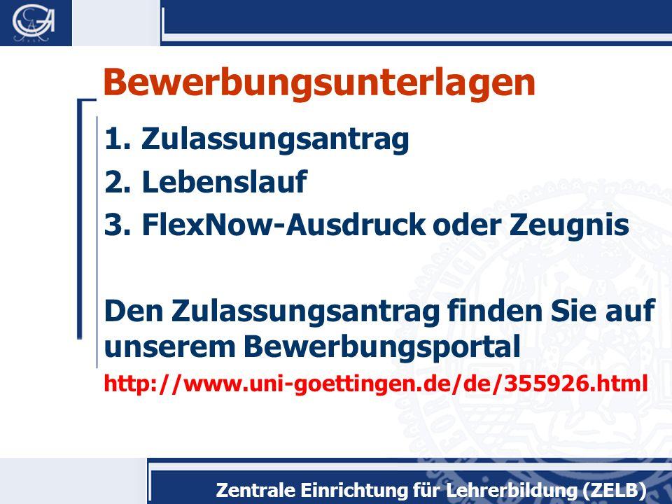 Zentrale Einrichtung für Lehrerbildung (ZELB) Bewerbungsunterlagen 1.Zulassungsantrag 2.Lebenslauf 3.FlexNow-Ausdruck oder Zeugnis Den Zulassungsantrag finden Sie auf unserem Bewerbungsportal http://www.uni-goettingen.de/de/355926.html